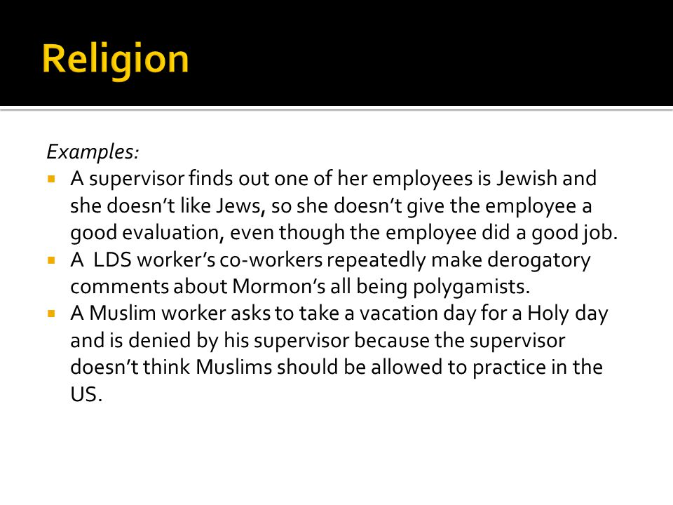Examples:  A supervisor finds out one of her employees is Jewish and she doesn't like Jews, so she doesn't give the employee a good evaluation, even th0ugh the employee did a good job.