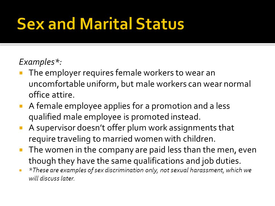 Examples*:  The employer requires female workers to wear an uncomfortable uniform, but male workers can wear normal office attire.  A female employe