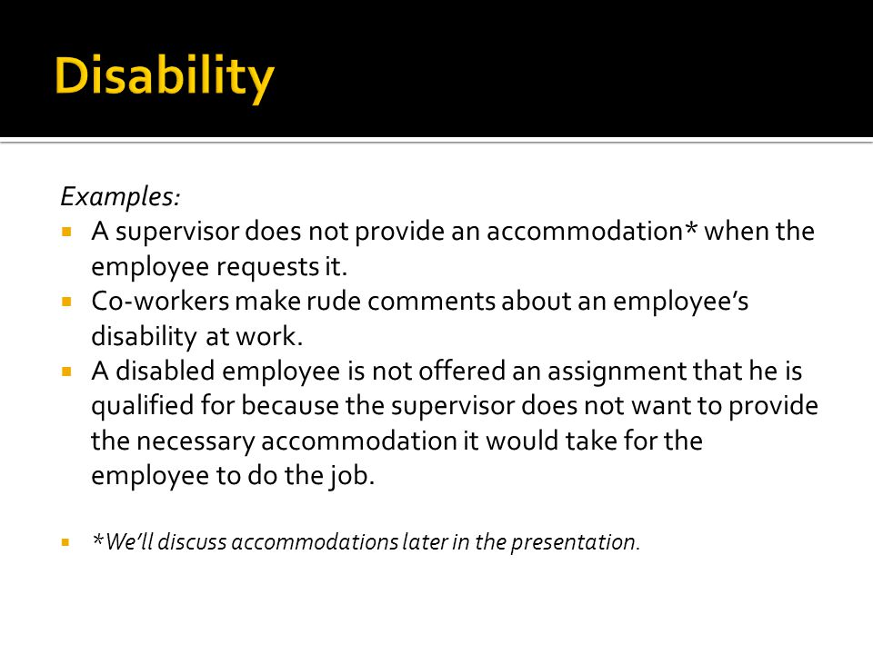 Examples:  A supervisor does not provide an accommodation* when the employee requests it.  Co-workers make rude comments about an employee's disabil