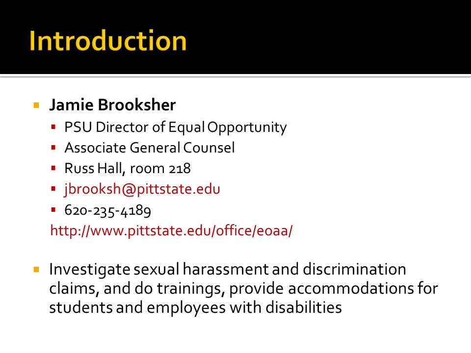  Jamie Brooksher  PSU Director of Equal Opportunity  Associate General Counsel  Russ Hall, room 218  jbrooksh@pittstate.edu  620-235-4189 http:/