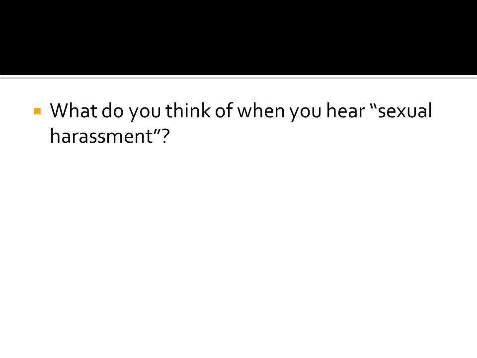 " What do you think of when you hear ""sexual harassment""?"