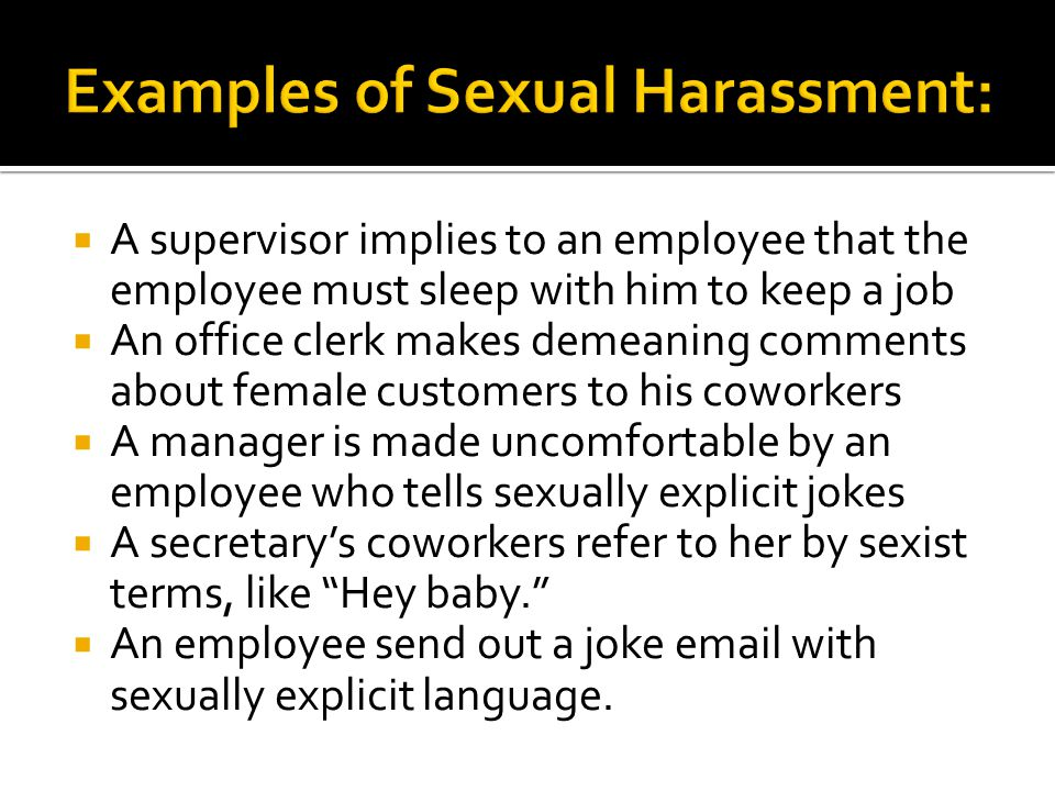  A supervisor implies to an employee that the employee must sleep with him to keep a job  An office clerk makes demeaning comments about female cust