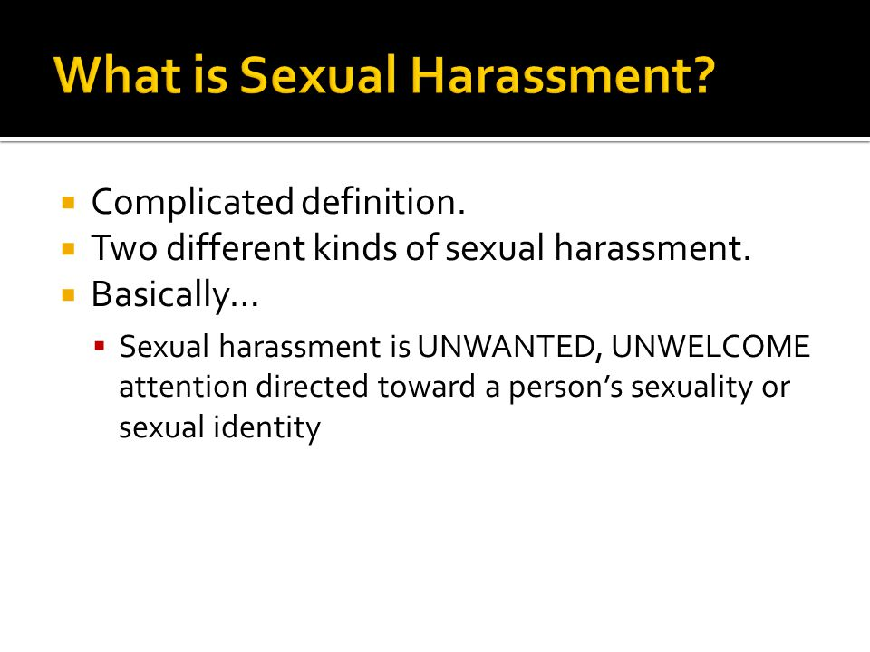  Complicated definition.  Two different kinds of sexual harassment.  Basically…  Sexual harassment is UNWANTED, UNWELCOME attention directed towar