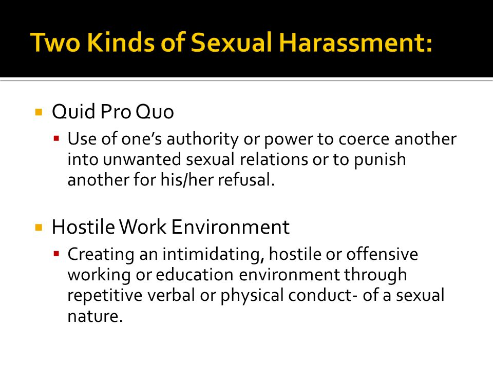  Quid Pro Quo  Use of one's authority or power to coerce another into unwanted sexual relations or to punish another for his/her refusal.  Hostile