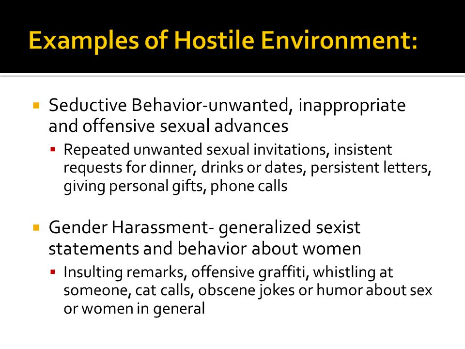  Seductive Behavior-unwanted, inappropriate and offensive sexual advances  Repeated unwanted sexual invitations, insistent requests for dinner, drin