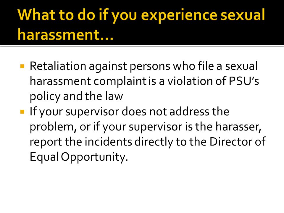  Retaliation against persons who file a sexual harassment complaint is a violation of PSU's policy and the law  If your supervisor does not address the problem, or if your supervisor is the harasser, report the incidents directly to the Director of Equal Opportunity.
