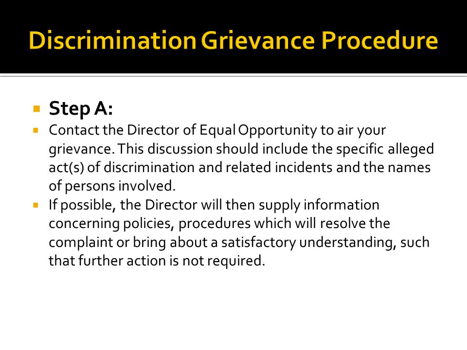  Step A:  Contact the Director of Equal Opportunity to air your grievance. This discussion should include the specific alleged act(s) of discriminat
