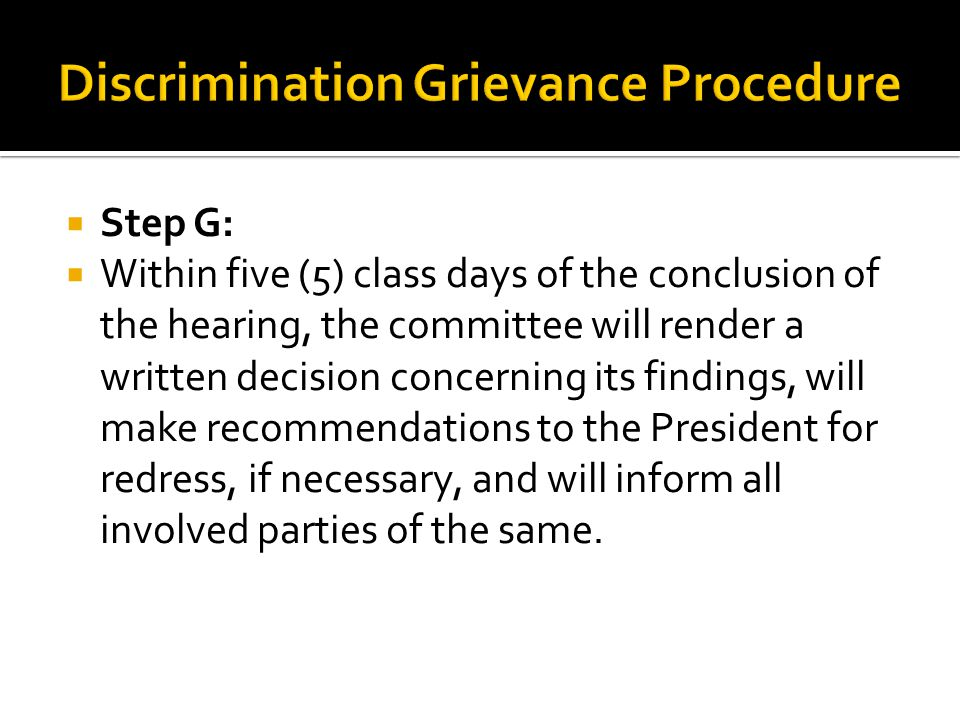  Step G:  Within five (5) class days of the conclusion of the hearing, the committee will render a written decision concerning its findings, will make recommendations to the President for redress, if necessary, and will inform all involved parties of the same.