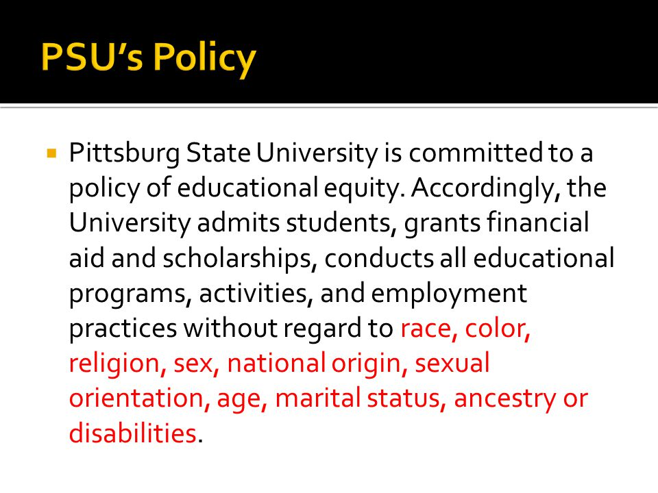 Pittsburg State University is committed to a policy of educational equity. Accordingly, the University admits students, grants financial aid and sch