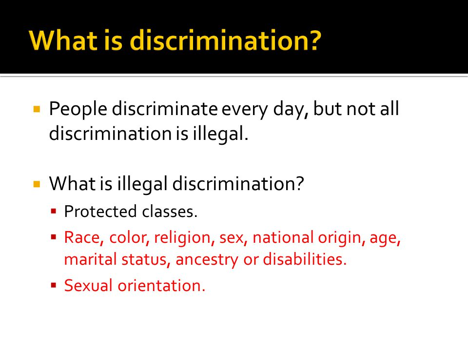  People discriminate every day, but not all discrimination is illegal.  What is illegal discrimination?  Protected classes.  Race, color, religion