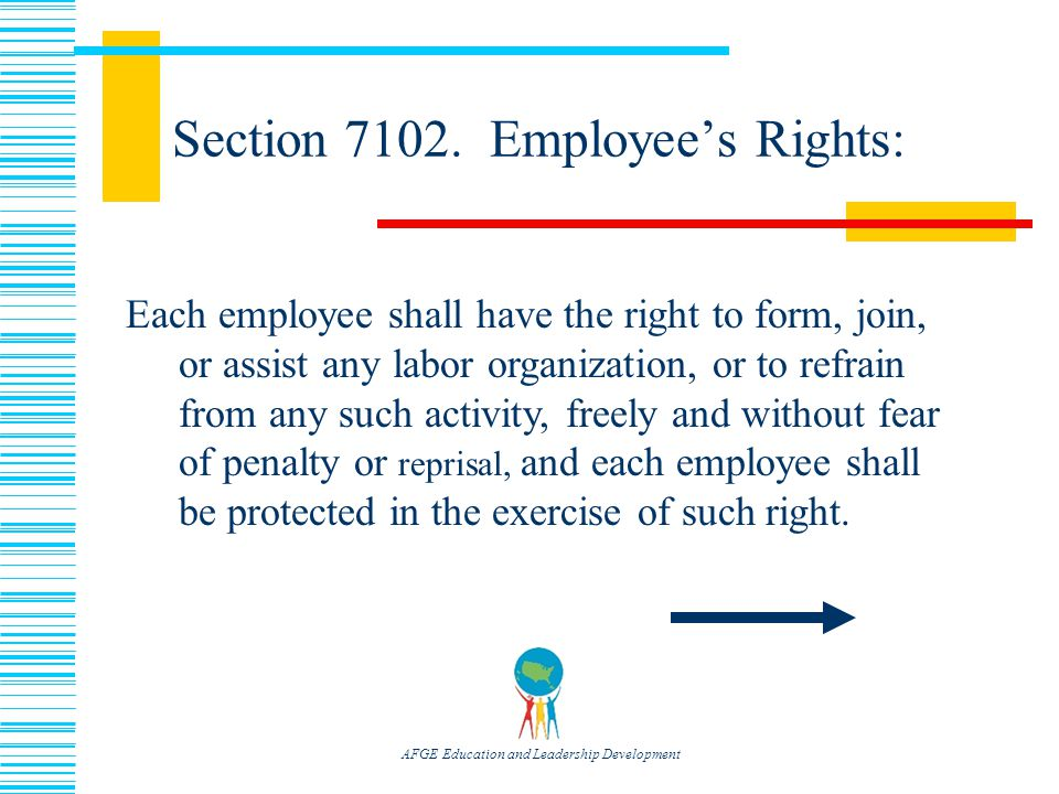 AFGE Education and Leadership Development Each employee shall have the right to form, join, or assist any labor organization, or to refrain from any such activity, freely and without fear of penalty or reprisal, and each employee shall be protected in the exercise of such right.