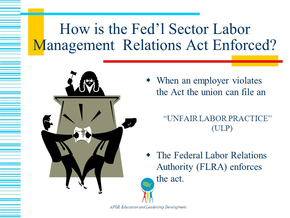 AFGE Education and Leadership Development How is the Fed'l Sector Labor Management Relations Act Enforced.