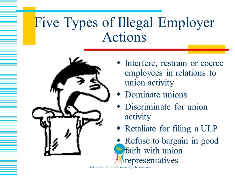 AFGE Education and Leadership Development Five Types of Illegal Employer Actions  Interfere, restrain or coerce employees in relations to union activity  Dominate unions  Discriminate for union activity  Retaliate for filing a ULP  Refuse to bargain in good faith with union representatives