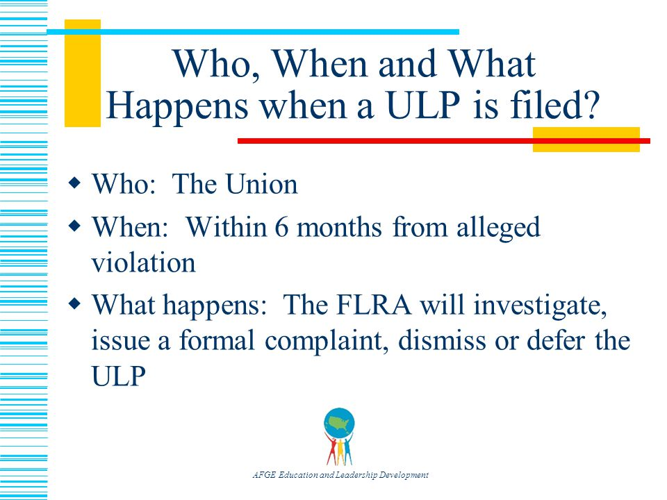 AFGE Education and Leadership Development Who, When and What Happens when a ULP is filed.