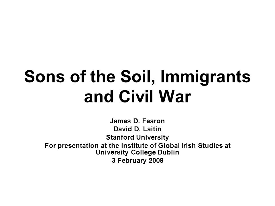 Sons of the Soil, Immigrants and Civil War James D. Fearon David D. Laitin Stanford University For presentation at the Institute of Global Irish Studi