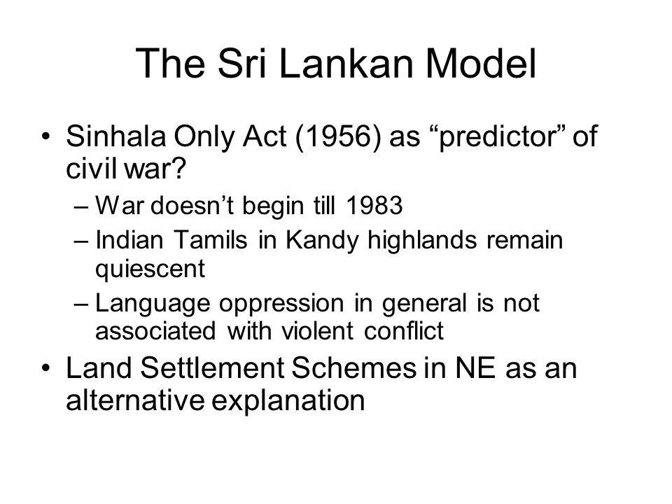 "The Sri Lankan Model Sinhala Only Act (1956) as ""predictor"" of civil war? –War doesn't begin till 1983 –Indian Tamils in Kandy highlands remain quiesc"
