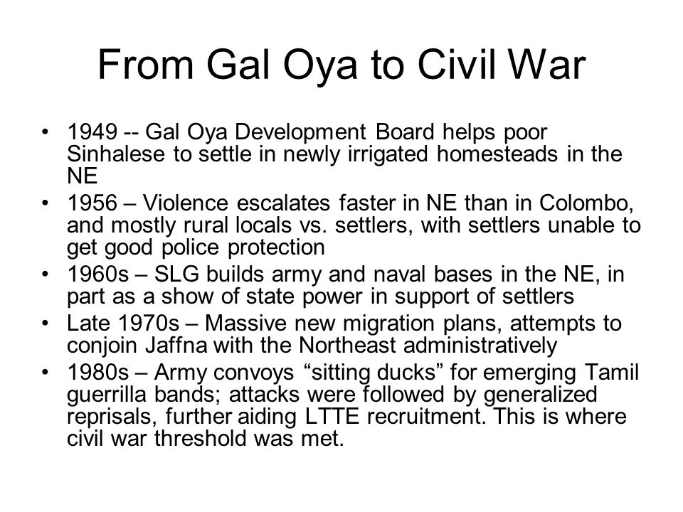 From Gal Oya to Civil War 1949 -- Gal Oya Development Board helps poor Sinhalese to settle in newly irrigated homesteads in the NE 1956 – Violence esc