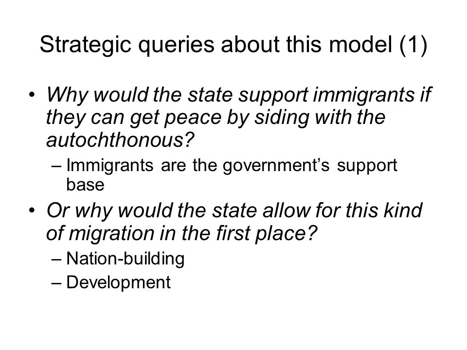 Strategic queries about this model (1) Why would the state support immigrants if they can get peace by siding with the autochthonous? –Immigrants are