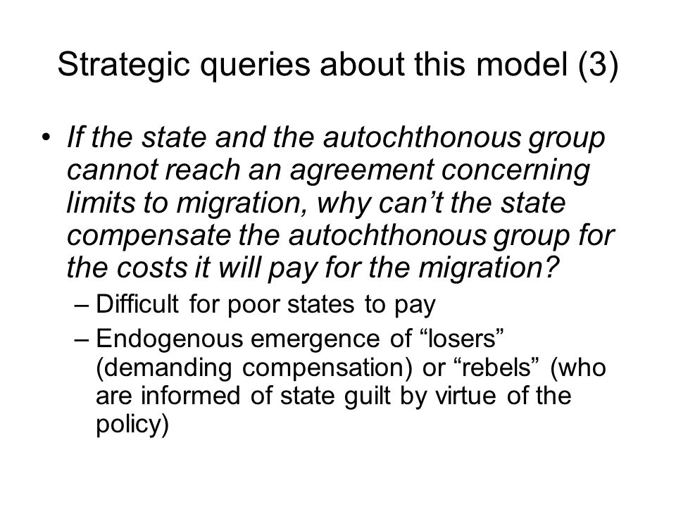 Strategic queries about this model (3) If the state and the autochthonous group cannot reach an agreement concerning limits to migration, why can't the state compensate the autochthonous group for the costs it will pay for the migration.