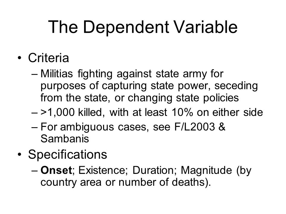 The Dependent Variable Criteria –Militias fighting against state army for purposes of capturing state power, seceding from the state, or changing state policies –>1,000 killed, with at least 10% on either side –For ambiguous cases, see F/L2003 & Sambanis Specifications –Onset; Existence; Duration; Magnitude (by country area or number of deaths).