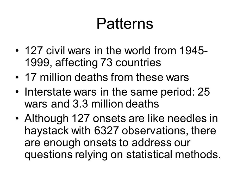 Patterns 127 civil wars in the world from 1945- 1999, affecting 73 countries 17 million deaths from these wars Interstate wars in the same period: 25 wars and 3.3 million deaths Although 127 onsets are like needles in haystack with 6327 observations, there are enough onsets to address our questions relying on statistical methods.