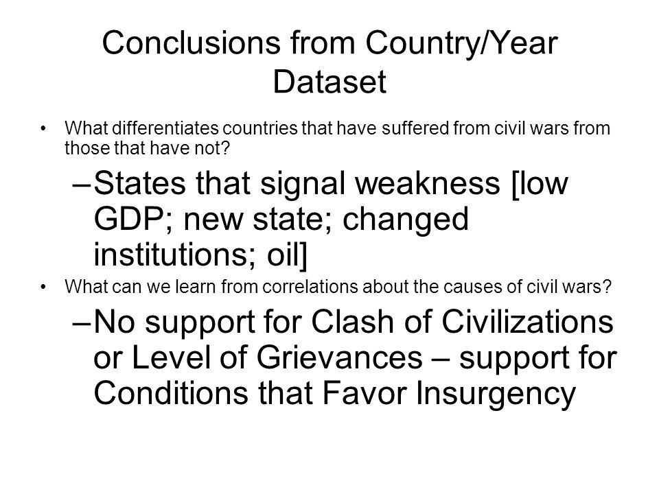 Conclusions from Country/Year Dataset What differentiates countries that have suffered from civil wars from those that have not? –States that signal w