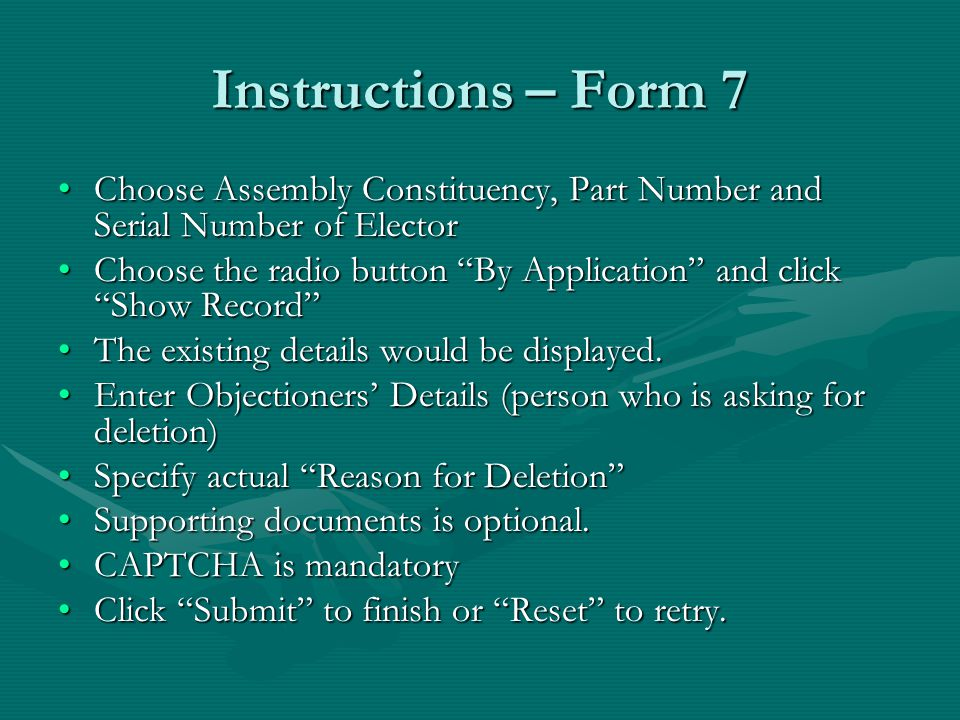 Instructions – Form 7 Choose Assembly Constituency, Part Number and Serial Number of ElectorChoose Assembly Constituency, Part Number and Serial Number of Elector Choose the radio button By Application and click Show Record Choose the radio button By Application and click Show Record The existing details would be displayed.The existing details would be displayed.