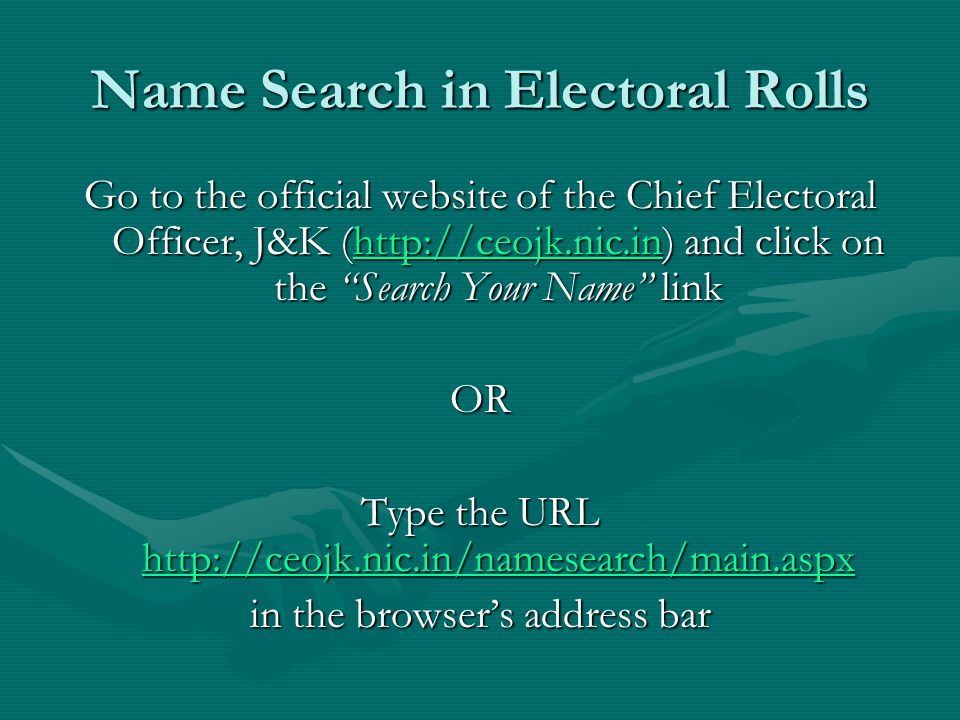 Name Search in Electoral Rolls Go to the official website of the Chief Electoral Officer, J&K (http://ceojk.nic.in) and click on the Search Your Name link http://ceojk.nic.in OR Type the URL http://ceojk.nic.in/namesearch/main.aspx http://ceojk.nic.in/namesearch/main.aspx in the browser's address bar