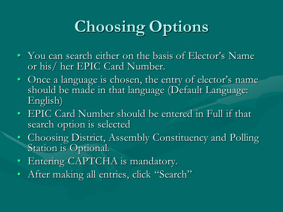 Choosing Options You can search either on the basis of Elector's Name or his/ her EPIC Card Number.You can search either on the basis of Elector's Name or his/ her EPIC Card Number.