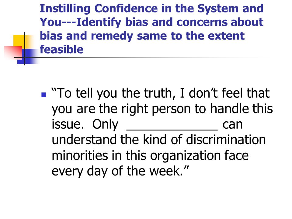 Instilling Confidence in the System and You---Identify bias and concerns about bias and remedy same to the extent feasible To tell you the truth, I don't feel that you are the right person to handle this issue.
