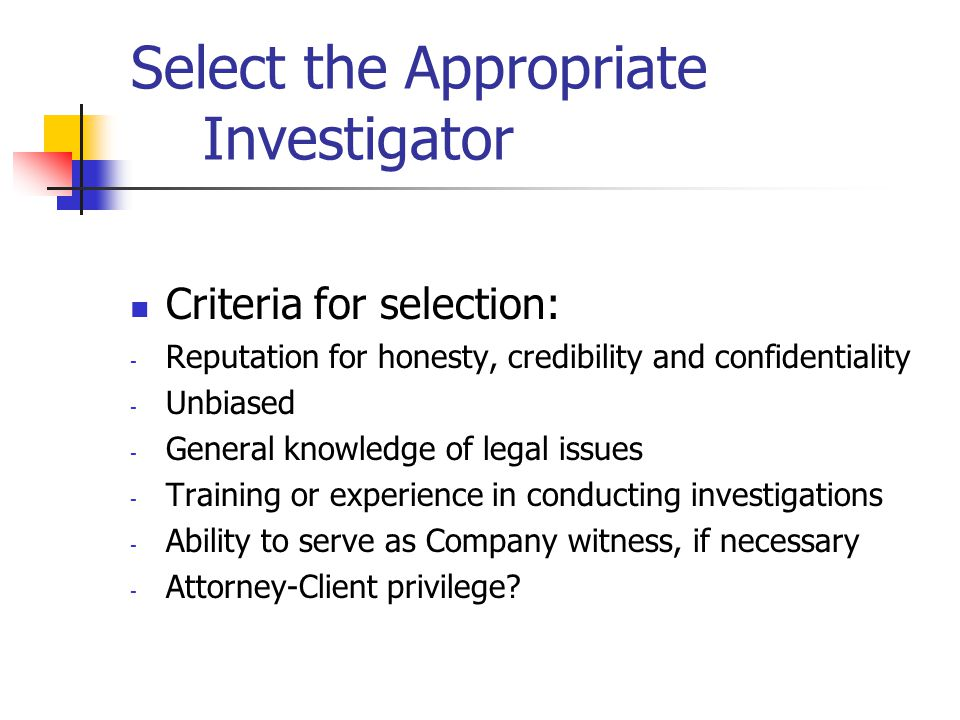 Select the Appropriate Investigator Criteria for selection: - Reputation for honesty, credibility and confidentiality - Unbiased - General knowledge of legal issues - Training or experience in conducting investigations - Ability to serve as Company witness, if necessary - Attorney-Client privilege