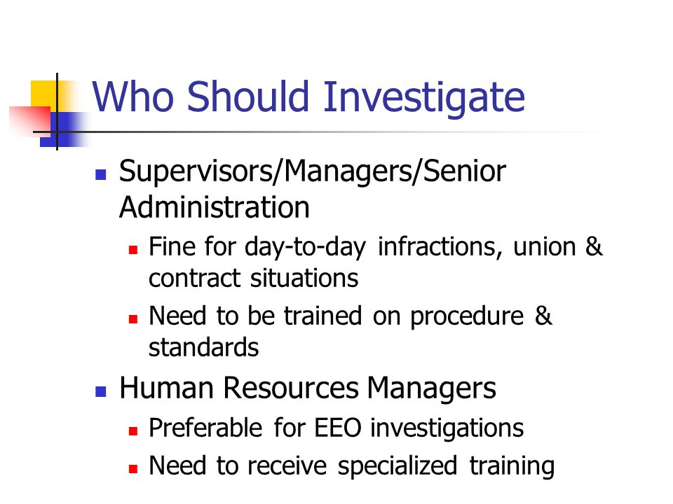 Who Should Investigate Supervisors/Managers/Senior Administration Fine for day-to-day infractions, union & contract situations Need to be trained on procedure & standards Human Resources Managers Preferable for EEO investigations Need to receive specialized training