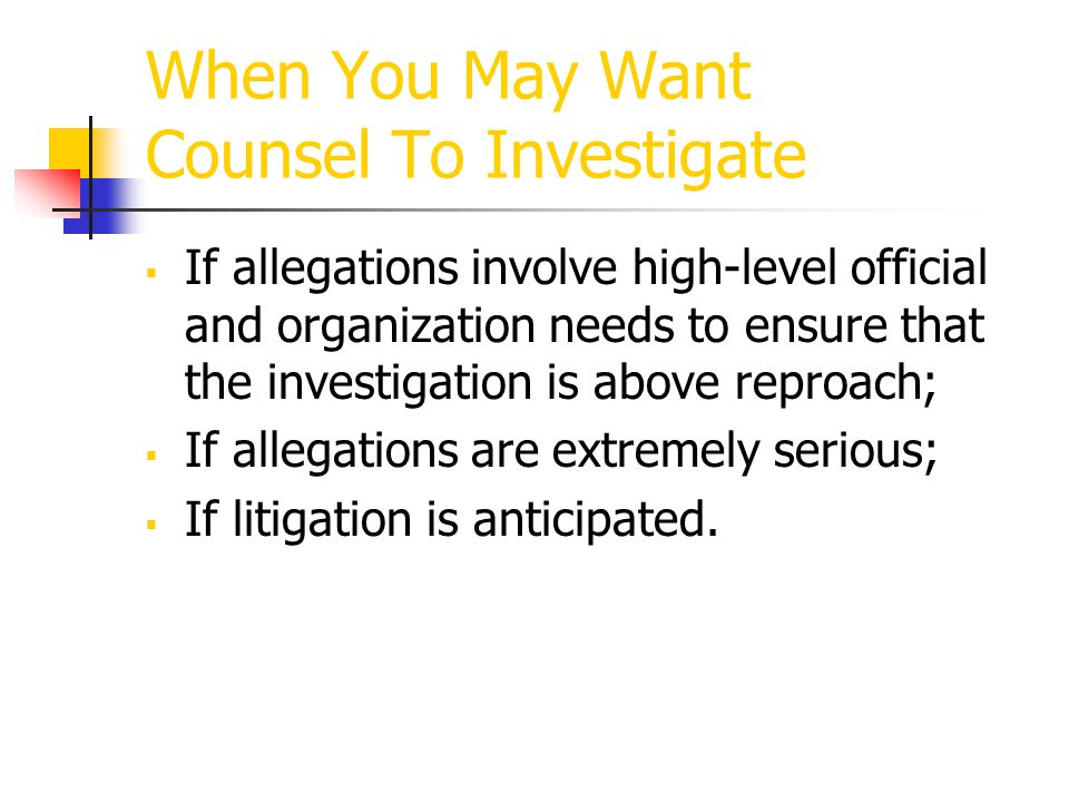 Outside Investigators Limit to special situations Conflict situations Highly sensitive situations As noted prior, you may use attorneys internal or otherwise They will not be able to defend the employer in any subsequent litigation Need someone with qualifications and experience in the field Will be held responsible if mistakes are made They should be good witnesses (credible, knowledgeable, organized, thorough)