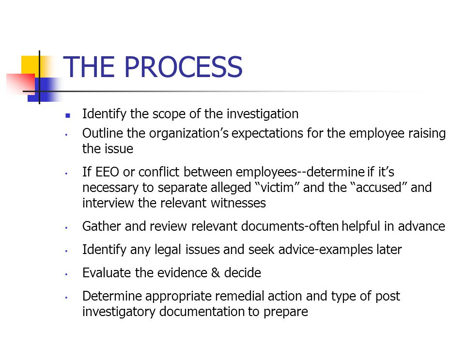 THE PROCESS Identify the scope of the investigation Outline the organization's expectations for the employee raising the issue If EEO or conflict between employees--determine if it's necessary to separate alleged victim and the accused and interview the relevant witnesses Gather and review relevant documents-often helpful in advance Identify any legal issues and seek advice-examples later Evaluate the evidence & decide Determine appropriate remedial action and type of post investigatory documentation to prepare