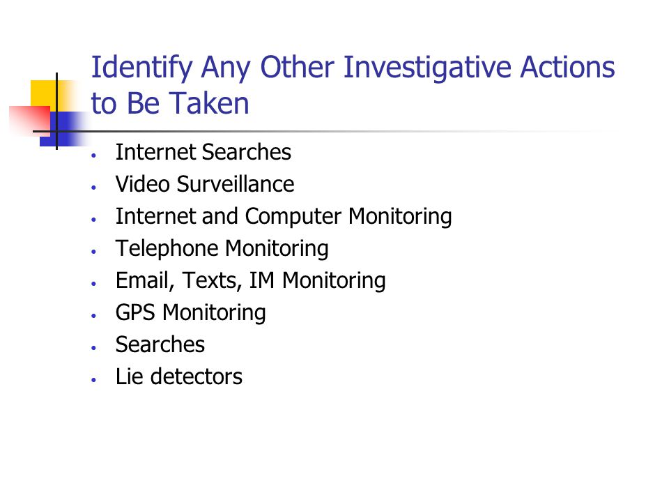 Identify Any Other Investigative Actions to Be Taken Internet Searches Video Surveillance Internet and Computer Monitoring Telephone Monitoring Email, Texts, IM Monitoring GPS Monitoring Searches Lie detectors