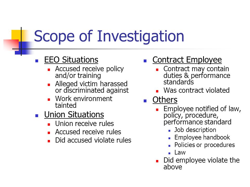 Scope of Investigation EEO Situations Accused receive policy and/or training Alleged victim harassed or discriminated against Work environment tainted Union Situations Union receive rules Accused receive rules Did accused violate rules Contract Employee Contract may contain duties & performance standards Was contract violated Others Employee notified of law, policy, procedure, performance standard Job description Employee handbook Policies or procedures Law Did employee violate the above