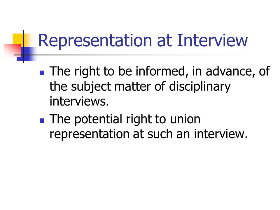 Representation at Interview The right to be informed, in advance, of the subject matter of disciplinary interviews.