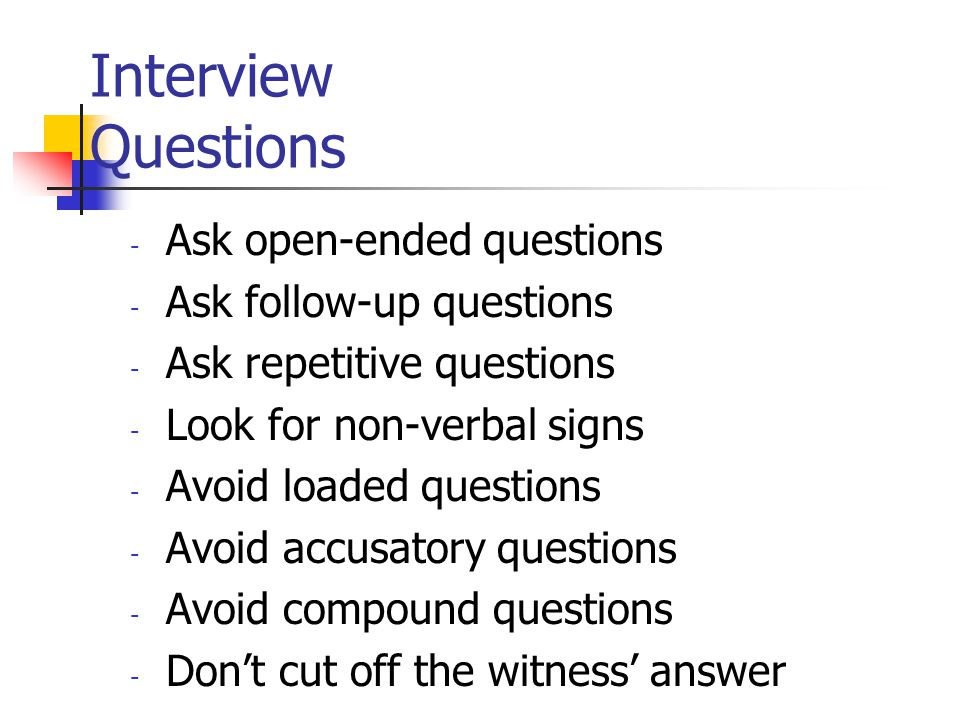 Interview Questions - Ask open-ended questions - Ask follow-up questions - Ask repetitive questions - Look for non-verbal signs - Avoid loaded questions - Avoid accusatory questions - Avoid compound questions - Don't cut off the witness' answer