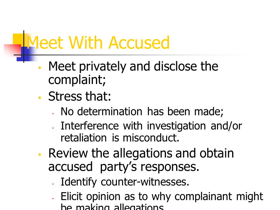 Meet With Accused  Meet privately and disclose the complaint;  Stress that: - No determination has been made; - Interference with investigation and/or retaliation is misconduct.