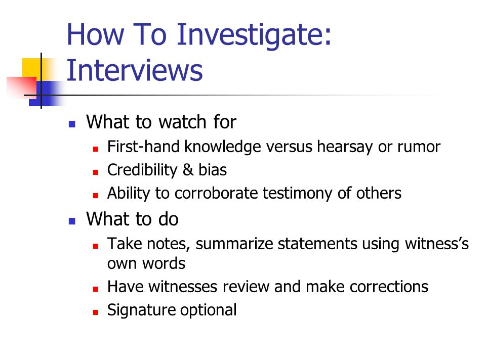 How To Investigate: Interviews What to watch for First-hand knowledge versus hearsay or rumor Credibility & bias Ability to corroborate testimony of others What to do Take notes, summarize statements using witness's own words Have witnesses review and make corrections Signature optional