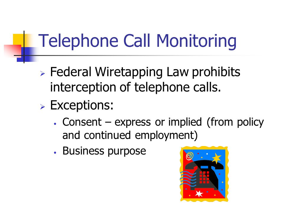 Telephone Call Monitoring  Federal Wiretapping Law prohibits interception of telephone calls.