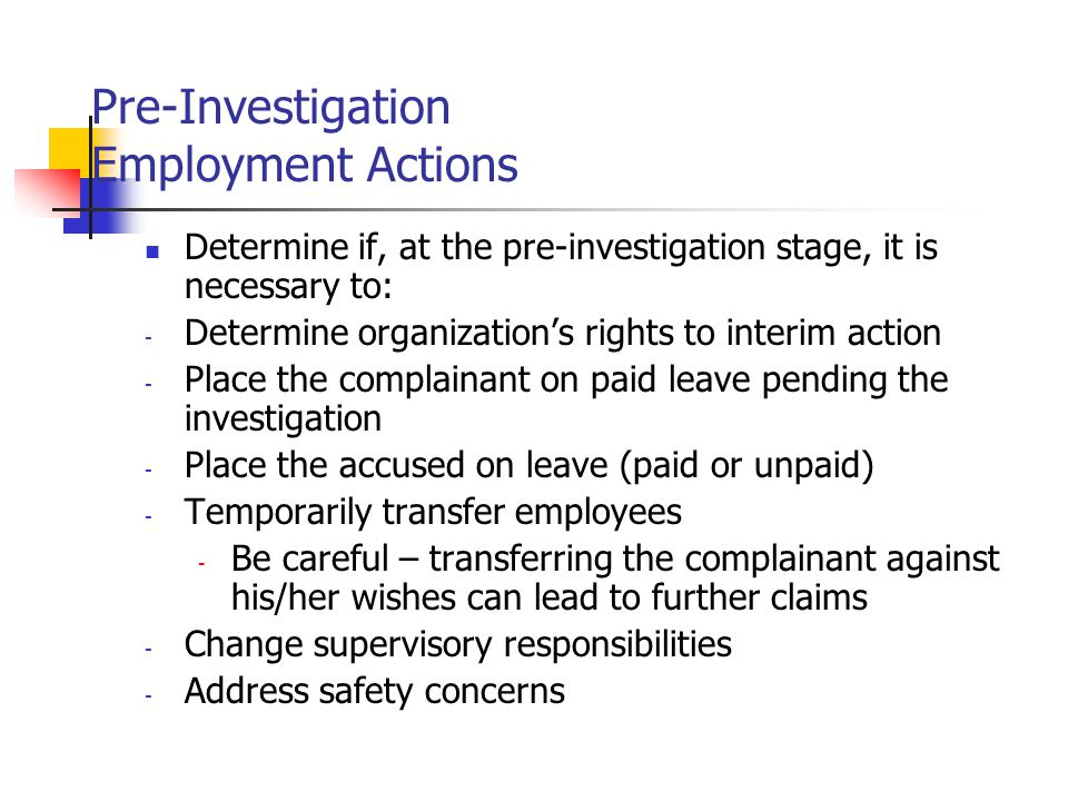 Pre-Investigation Employment Actions Determine if, at the pre-investigation stage, it is necessary to: - Determine organization's rights to interim action - Place the complainant on paid leave pending the investigation - Place the accused on leave (paid or unpaid) - Temporarily transfer employees - Be careful – transferring the complainant against his/her wishes can lead to further claims - Change supervisory responsibilities - Address safety concerns