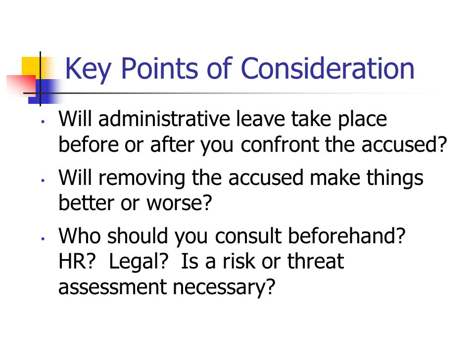 Key Points of Consideration Will administrative leave take place before or after you confront the accused.