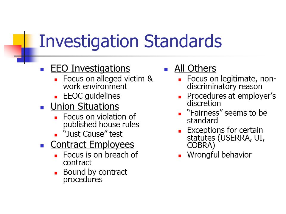 Investigation Standards EEO Investigations Focus on alleged victim & work environment EEOC guidelines Union Situations Focus on violation of published house rules Just Cause test Contract Employees Focus is on breach of contract Bound by contract procedures All Others Focus on legitimate, non- discriminatory reason Procedures at employer's discretion Fairness seems to be standard Exceptions for certain statutes (USERRA, UI, COBRA) Wrongful behavior