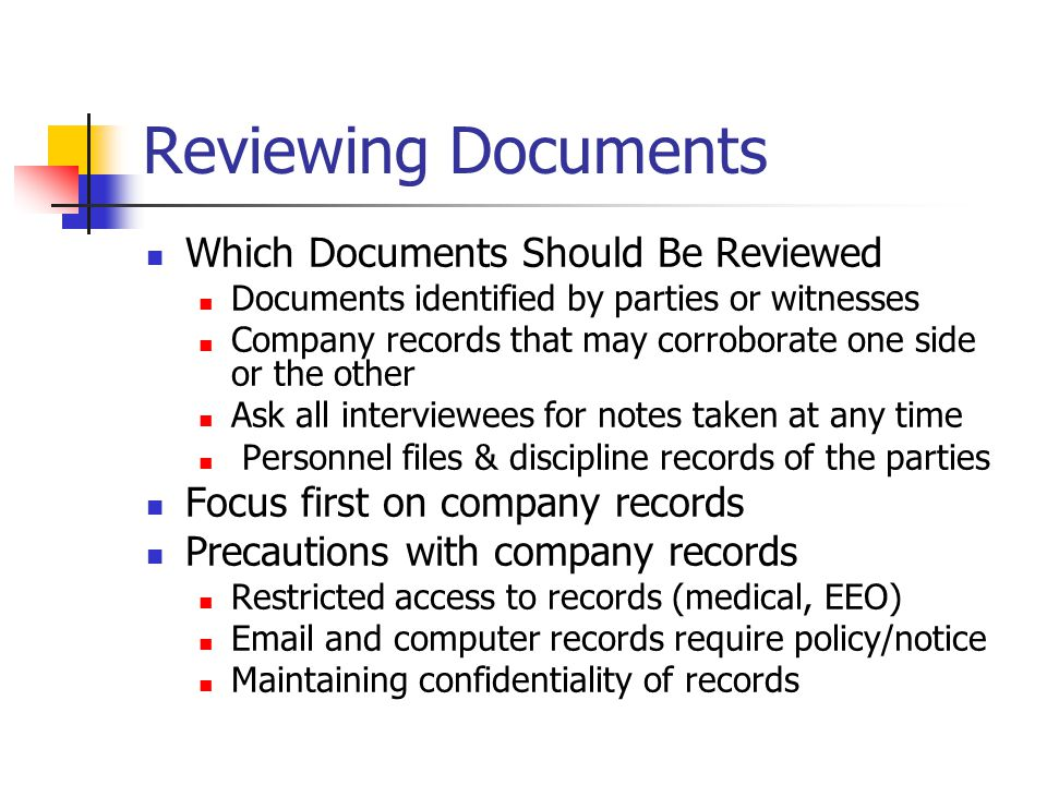 Reviewing Documents Access to non-company records will be limited Subpoenas generally not available without suit/charge/motion for pre-suit discovery HIPAA and other privacy concerns will require you to obtain consent forms (i.e.