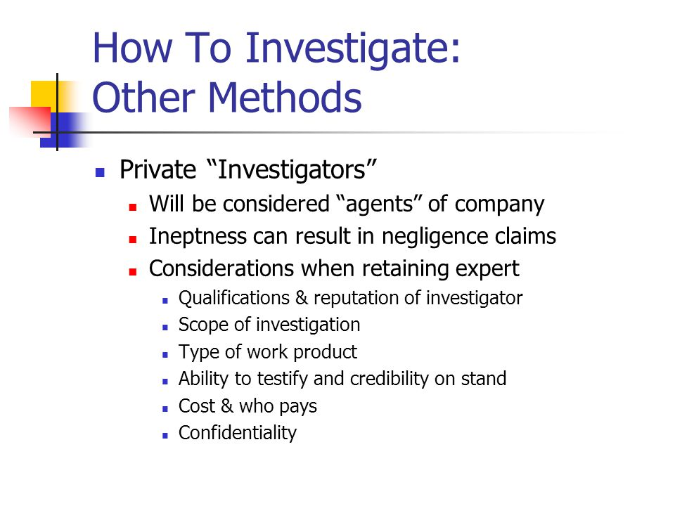 How To Investigate: Other Methods Private Investigators Will be considered agents of company Ineptness can result in negligence claims Considerations when retaining expert Qualifications & reputation of investigator Scope of investigation Type of work product Ability to testify and credibility on stand Cost & who pays Confidentiality