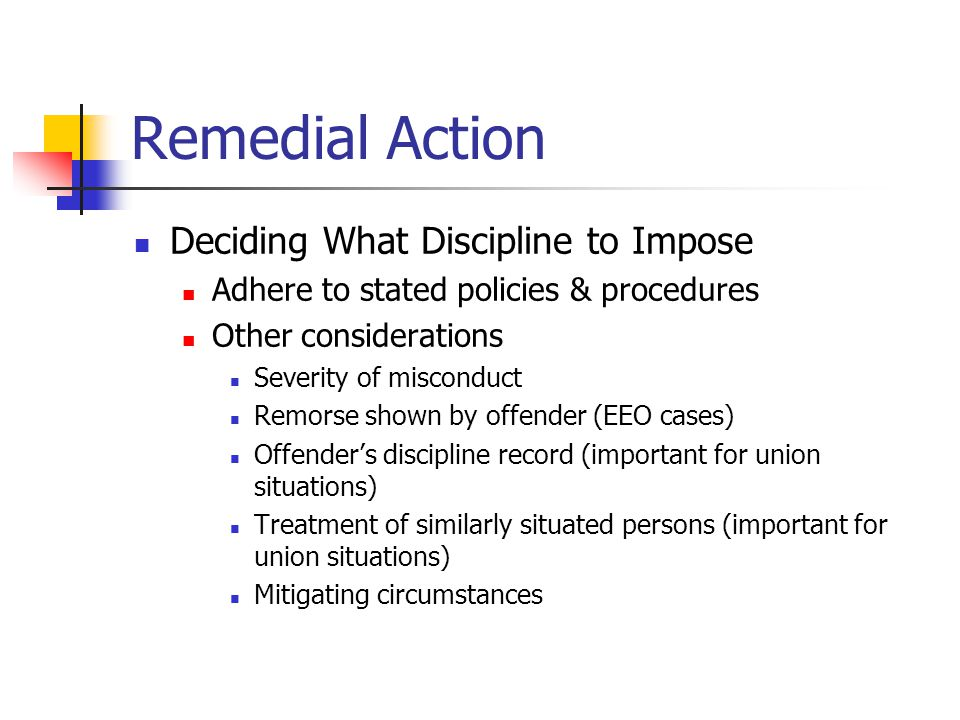 Remedial Action Deciding What Discipline to Impose Adhere to stated policies & procedures Other considerations Severity of misconduct Remorse shown by offender (EEO cases) Offender's discipline record (important for union situations) Treatment of similarly situated persons (important for union situations) Mitigating circumstances