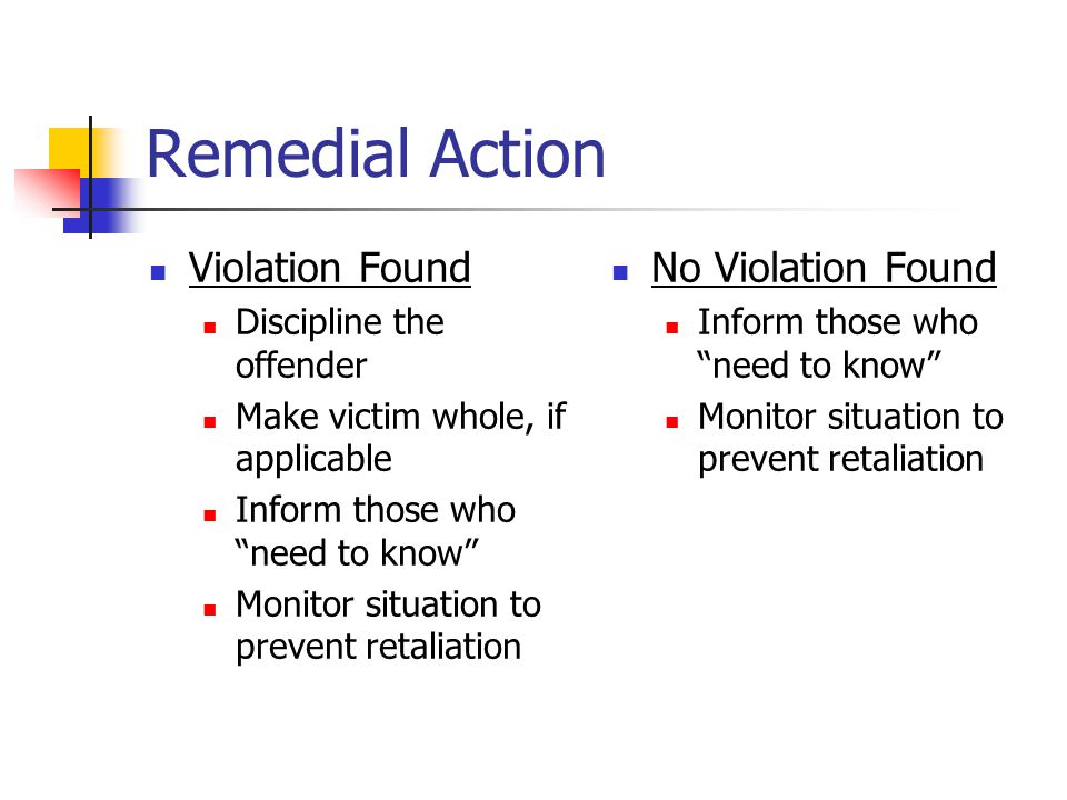 Remedial Action Violation Found Discipline the offender Make victim whole, if applicable Inform those who need to know Monitor situation to prevent retaliation No Violation Found Inform those who need to know Monitor situation to prevent retaliation