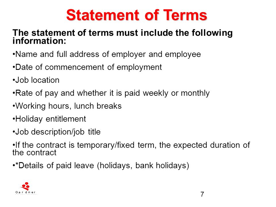 8 Statement of Terms The statement of terms must include the following information: *Sick pay (attending company doctor) * Pension scheme and Healthcare (if any) *Period of notice to be given by employer or employee *Details of any collective agreements that may affect the employee's terms of employment