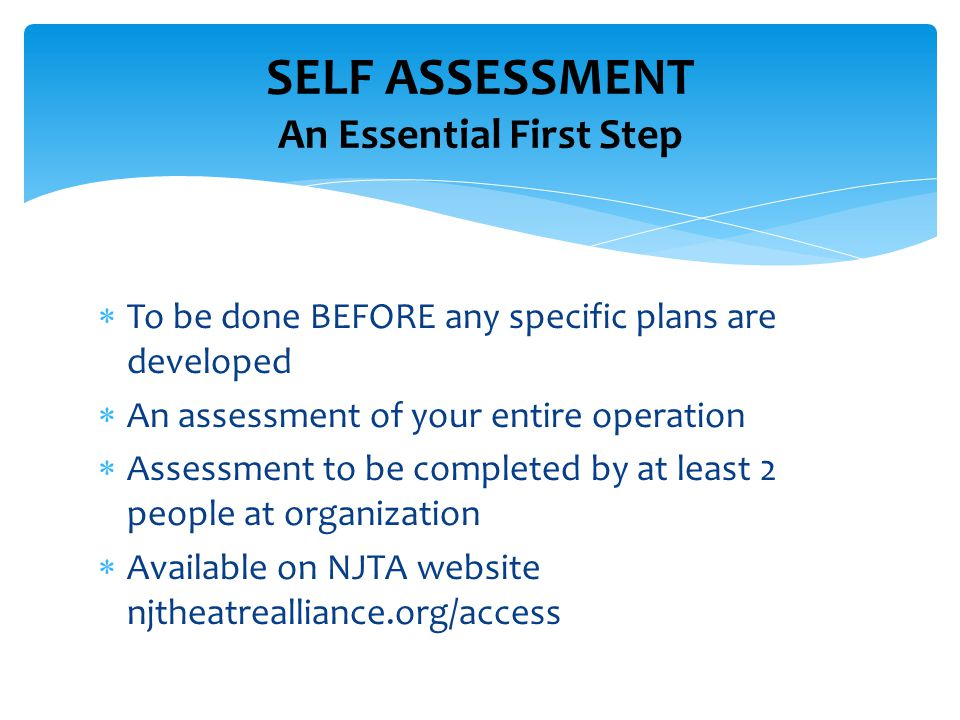  To be done BEFORE any specific plans are developed  An assessment of your entire operation  Assessment to be completed by at least 2 people at organization  Available on NJTA website njtheatrealliance.org/access SELF ASSESSMENT An Essential First Step